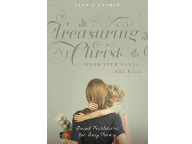 Book Review: Treasuring Christ When Your Hands Are Full, Gloria Furman