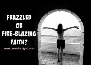Frazzled or Fire-blazing Faith?