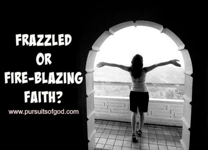 Frazzled or Fire-blazing Faith?