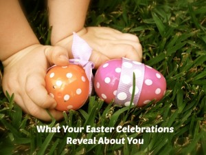 FLASHBACK: What Your Easter Celebrations Reveal About You