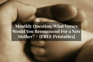 Monthly Question: What Verses Would You Recommend For a New Mother? + {FREE Printables}