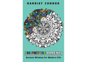 Book Review: Big Picture Parents: Ancient Wisdom for Modern Life- Harriet Connor